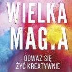 Wielka magia: odblokuj kreatywność i odważ się na twórcze życie